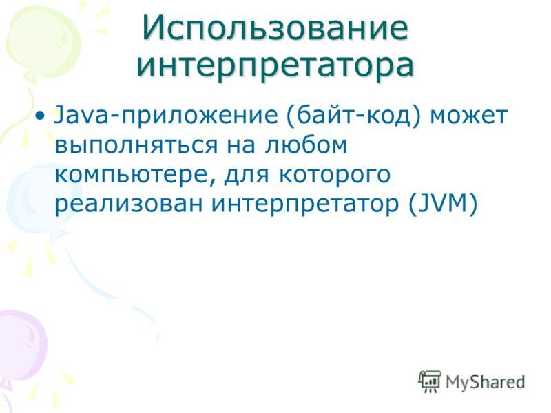 Использование интерпретатора Java-приложение (байт-код) может выполняться на любом компьютере, для которого реализован интерпретатор (JVM)