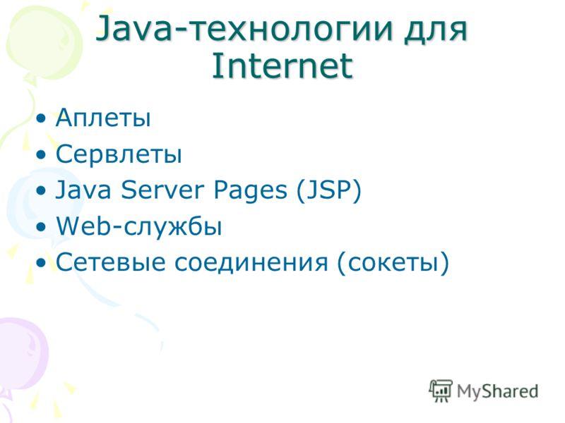 Java-технологии для Internet Аплеты Сервлеты Java Server Pages (JSP) Web-службы Сетевые соединения (сокеты)