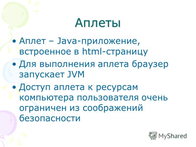 Аплеты Аплет – Java-приложение, встроенное в html-страницу Для выполнения аплета браузер запускает JVM Доступ аплета к ресурсам компьютера пользователя очень ограничен из соображений безопасности
