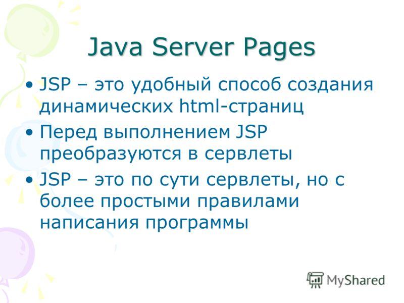Java Server Pages JSP – это удобный способ создания динамических html-страниц Перед выполнением JSP преобразуются в сервлеты JSP – это по сути сервлеты, но с более простыми правилами написания программы