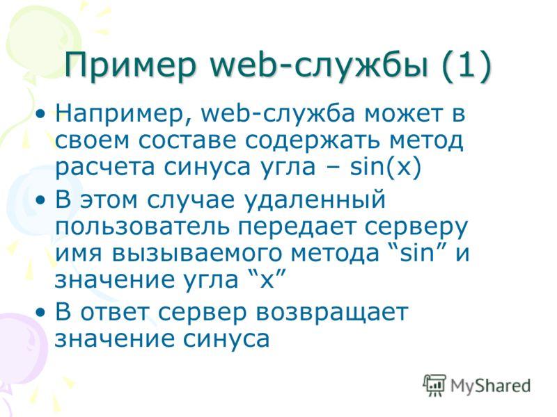 Пример web-службы (1) Например, web-служба может в своем составе содержать метод расчета синуса угла – sin(x) В этом случае удаленный пользователь передает серверу имя вызываемого метода sin и значение угла x В ответ сервер возвращает значение синуса