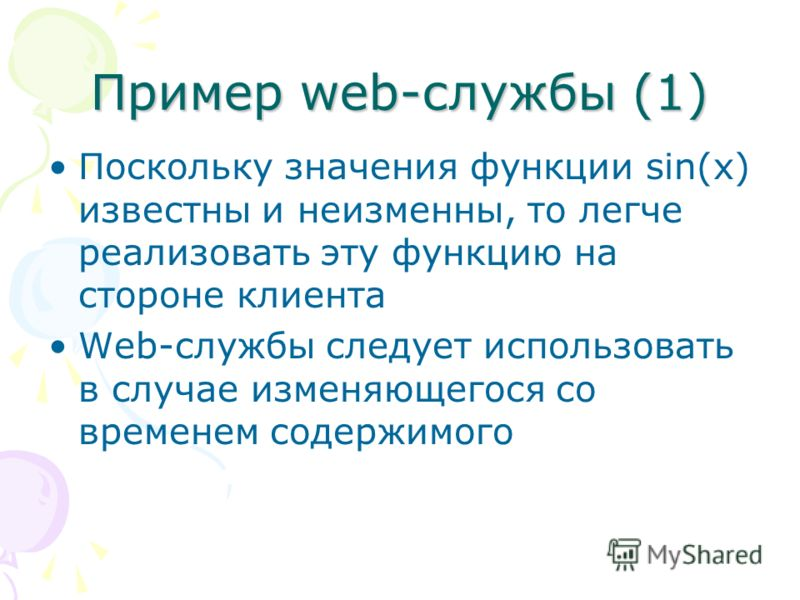 Пример web-службы (1) Поскольку значения функции sin(x) известны и неизменны, то легче реализовать эту функцию на стороне клиента Web-службы следует использовать в случае изменяющегося со временем содержимого