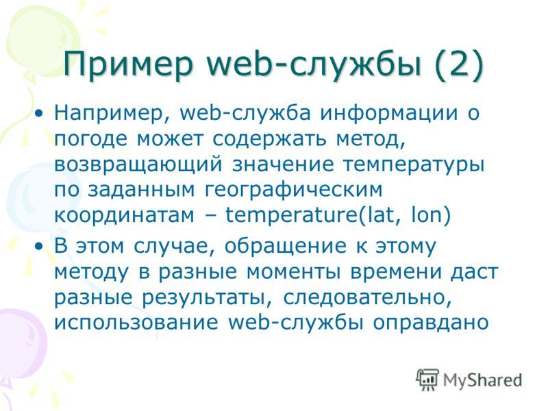 Пример web-службы (2) Например, web-служба информации о погоде может содержать метод, возвращающий значение температуры по заданным географическим координатам – temperature(lat, lon) В этом случае, обращение к этому методу в разные моменты времени да