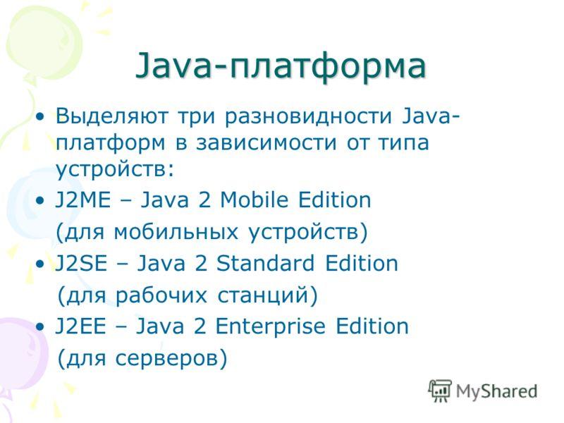 Java-платформа Выделяют три разновидности Java- платформ в зависимости от типа устройств: J2ME – Java 2 Mobile Edition (для мобильных устройств) J2SE – Java 2 Standard Edition (для рабочих станций) J2EE – Java 2 Enterprise Edition (для серверов)