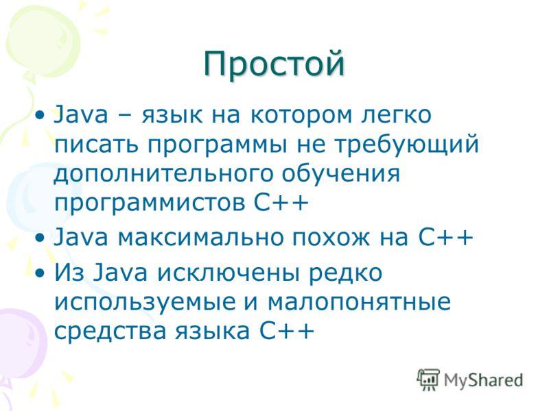 Простой Java – язык на котором легко писать программы не требующий дополнительного обучения программистов С++ Java максимально похож на C++ Из Java исключены редко используемые и малопонятные средства языка C++