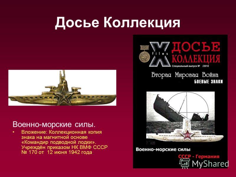 Досье Коллекция Военно-морские силы. Вложение: Коллекционная копия знака на магнитной основе «Командир подводной лодки». Учреждён приказом НК ВМФ СССР 170 от 12 июня 1942 года.