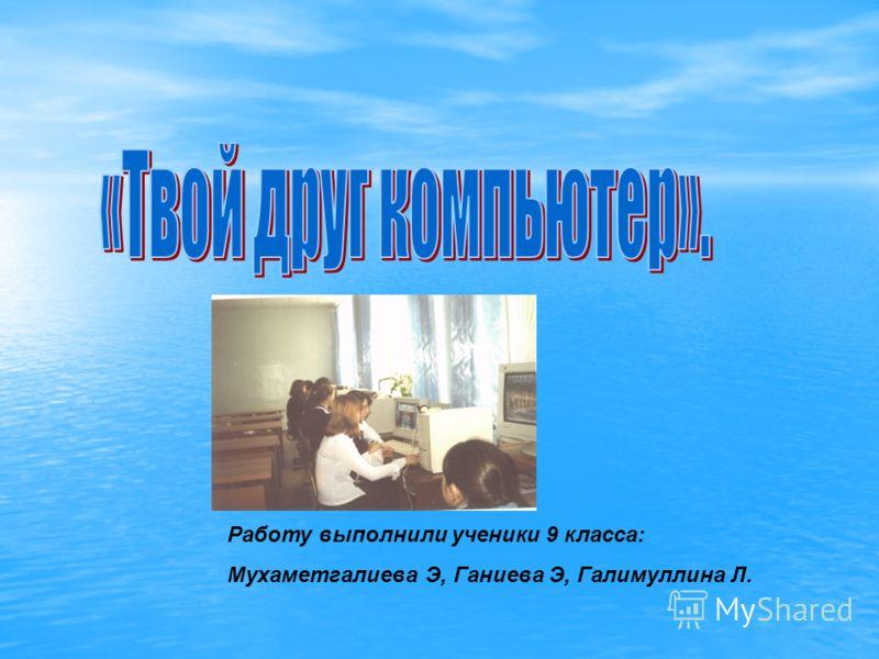 Работу выполнили ученики 9 класса: Мухаметгалиева Э, Ганиева Э, Галимуллина Л.
