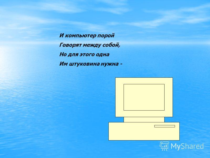 И компьютер порой Говорят между собой, Но для этого одна Им штуковина нужна -