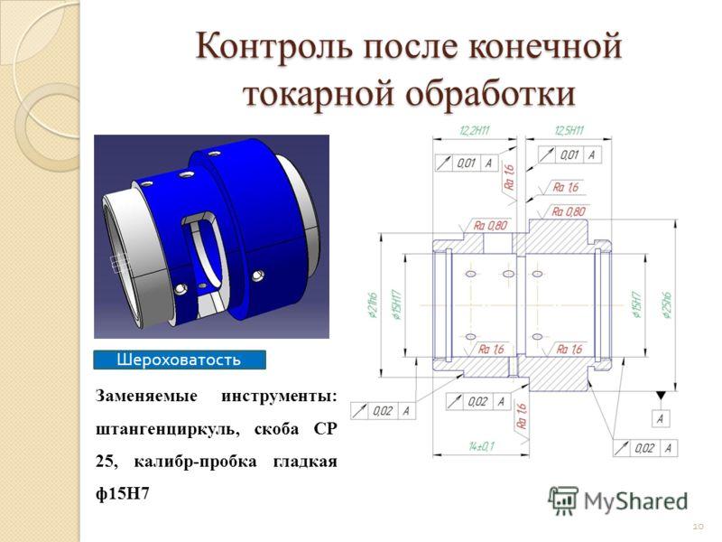 Контроль после конечной токарной обработки Заменяемые инструменты: штангенциркуль, скоба СР 25, калибр-пробка гладкая ф15Н7 Шероховатость 10