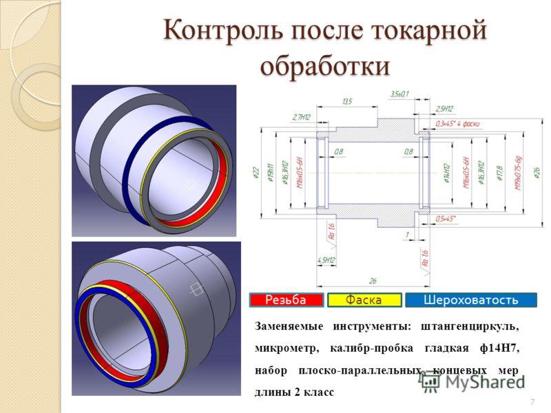 Контроль после токарной обработки РезьбаФаскаШероховатость Заменяемые инструменты: штангенциркуль, микрометр, калибр-пробка гладкая ф14Н7, набор плоско-параллельных концевых мер длины 2 класс 7