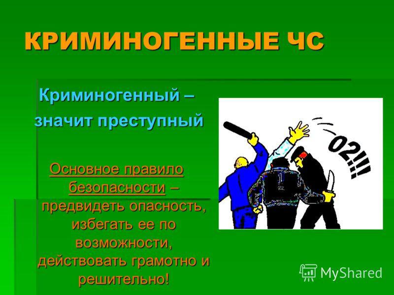 Криминогенный – значит преступный значит преступный Основное правило безопасности – предвидеть опасность, избегать ее по возможности, действовать грамотно и решительно!