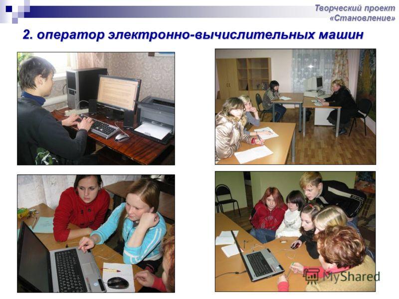 2. оператор электронно-вычислительных машин Творческий проект «Становление»