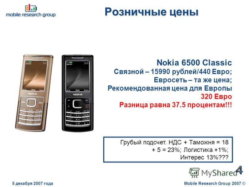 Розничные цены Mobile Research Group 2007 ©5 декабря 2007 года Nokia 6500 Classic Связной – 15990 рублей/440 Евро; Евросеть – та же цена; Рекомендованная цена для Европы 320 Евро Разница равна 37.5 процентам!!! Грубый подсчет. НДС + Таможня = 18 + 5