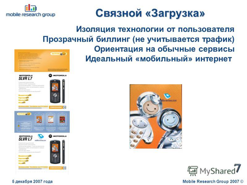 Связной «Загрузка» Mobile Research Group 2007 ©5 декабря 2007 года Изоляция технологии от пользователя Прозрачный биллинг (не учитывается трафик) Ориентация на обычные сервисы Идеальный «мобильный» интернет