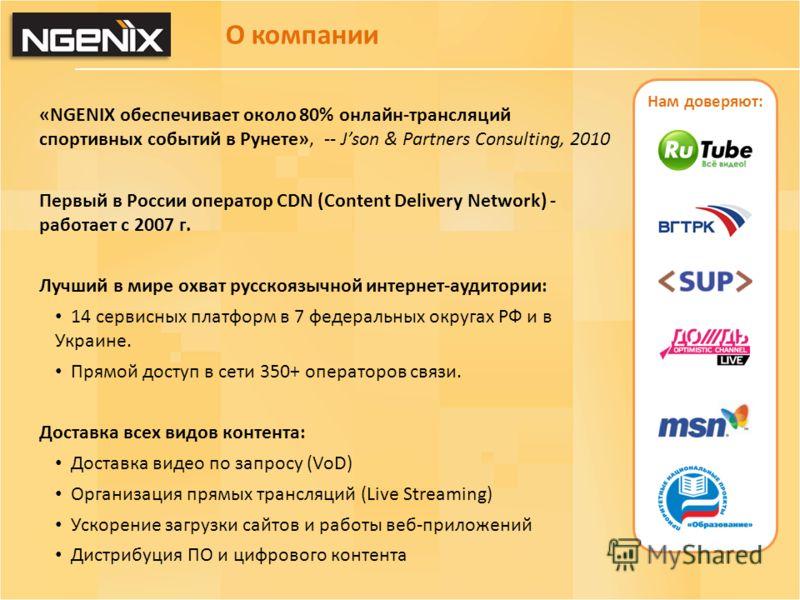 О компании «NGENIX обеспечивает около 80% онлайн-трансляций спортивных событий в Рунете», -- Json & Partners Consulting, 2010 Первый в России оператор CDN (Content Delivery Network) - работает с 2007 г. Лучший в мире охват русскоязычной интернет-ауди