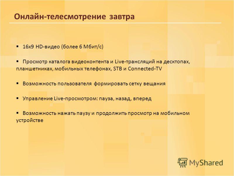 Онлайн-телесмотрение завтра 16х9 HD-видео (более 6 Мбит/с) Просмотр каталога видеоконтента и Live-трансляций на десктопах, планшетниках, мобильных телефонах, STB и Connected-TV Возможность пользователя формировать сетку вещания Управление Live-просмо