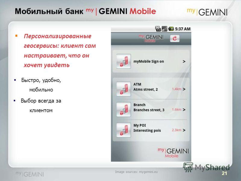 21 Персонализированные геосервисы: клиент сам настраивает, что он хочет увидеть Быстро, удобно, мобильно Выбор всегда за клиентом Мобильный банк my |GEMINI Mobile Image sources: mygemini.eu