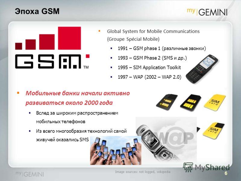 6 Эпоха GSM Мобильные банки начали активно развиваться около 2000 года Вслед за широким распространением мобильных телефонов Из всего многообразия технологий самой живучей оказались SMS Image sources: not logged, wikipedia Global System for Mobile Co