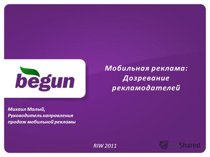 Мобильная реклама: Дозревание рекламодателей RIW 2011 Михаил Малый, Руководитель направления продаж мобильной рекламы