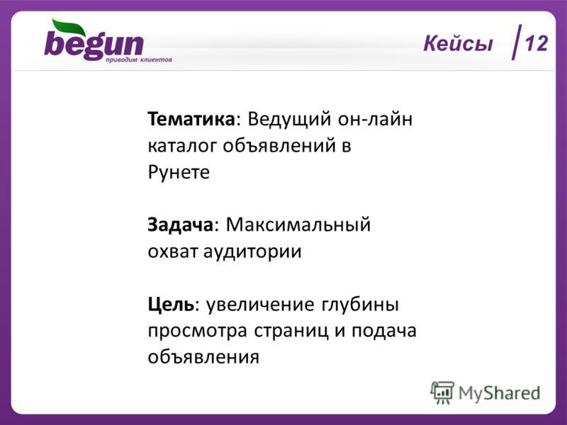 Кейсы 12 Тематика: Ведущий он-лайн каталог объявлений в Рунете Задача: Максимальный охват аудитории Цель: увеличение глубины просмотра страниц и подача объявления