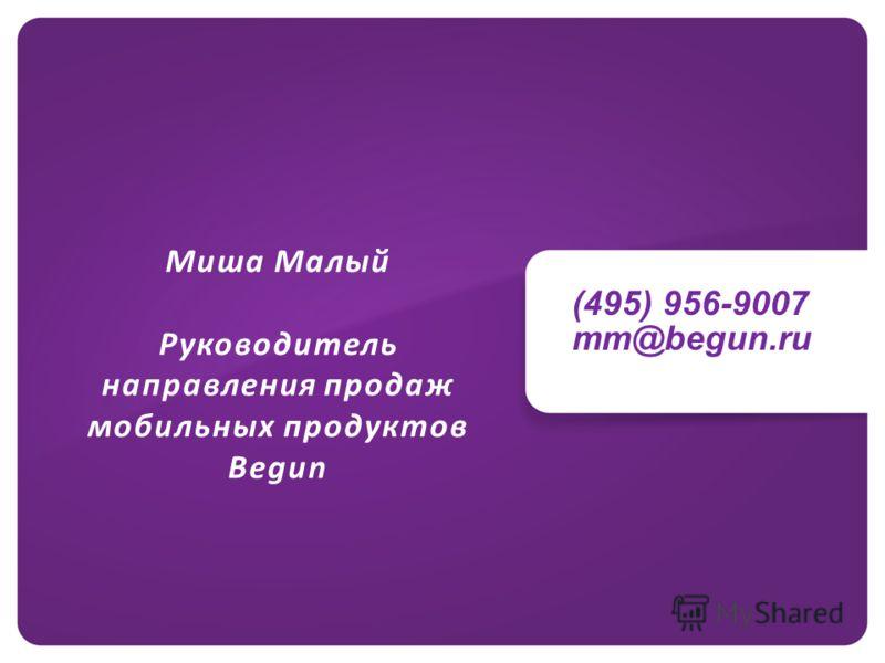 (495) 956-9007 mm@begun.ru Миша Малый Руководитель направления продаж мобильных продуктов Begun