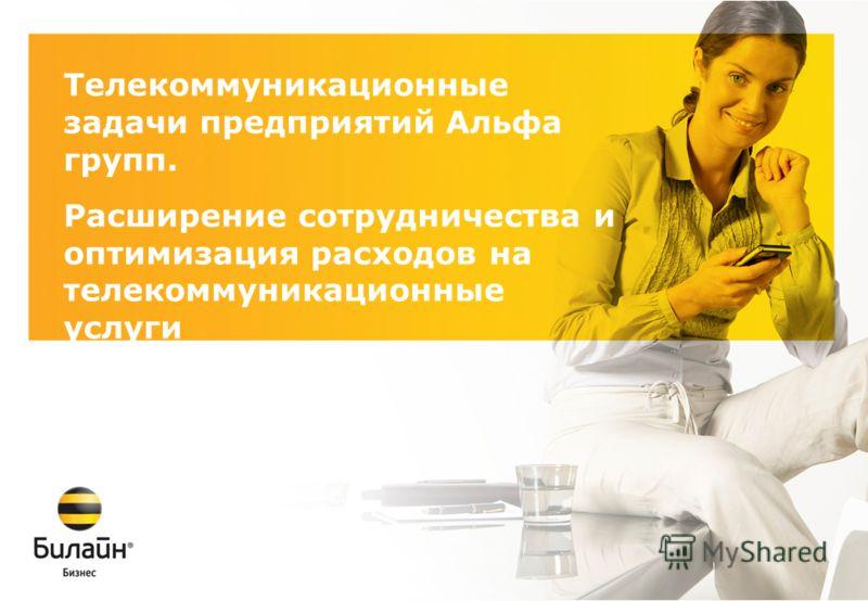 Телекоммуникационные задачи предприятий Альфа групп. Расширение сотрудничества и оптимизация расходов на телекоммуникационные услуги 15 марта 2009