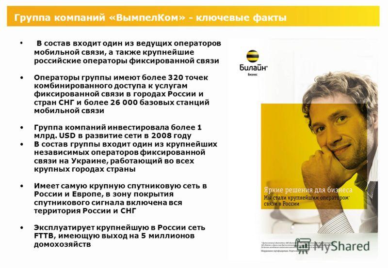 Группа компаний «ВымпелКом» - ключевые факты В состав входит один из ведущих операторов мобильной связи, а также крупнейшие российские операторы фиксированной связи Операторы группы имеют более 320 точек комбинированного доступа к услугам фиксированн
