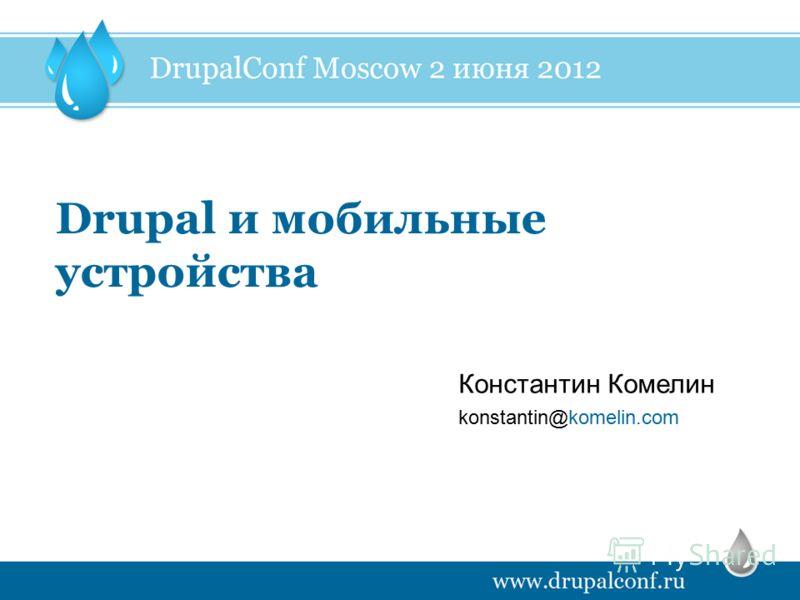 Drupal и мобильные устройства konstantin@komelin.com Константин Комелин