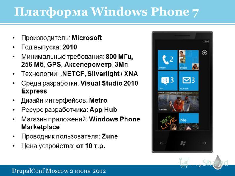 Платформа Windows Phone 7 Производитель: Microsoft Год выпуска: 2010 Минимальные требования: 800 МГц, 256 Мб, GPS, Акселерометр, 3Мп Технологии:.NETCF, Silverlight / XNA Среда разработки: Visual Studio 2010 Express Дизайн интерфейсов: Metro Ресурс ра