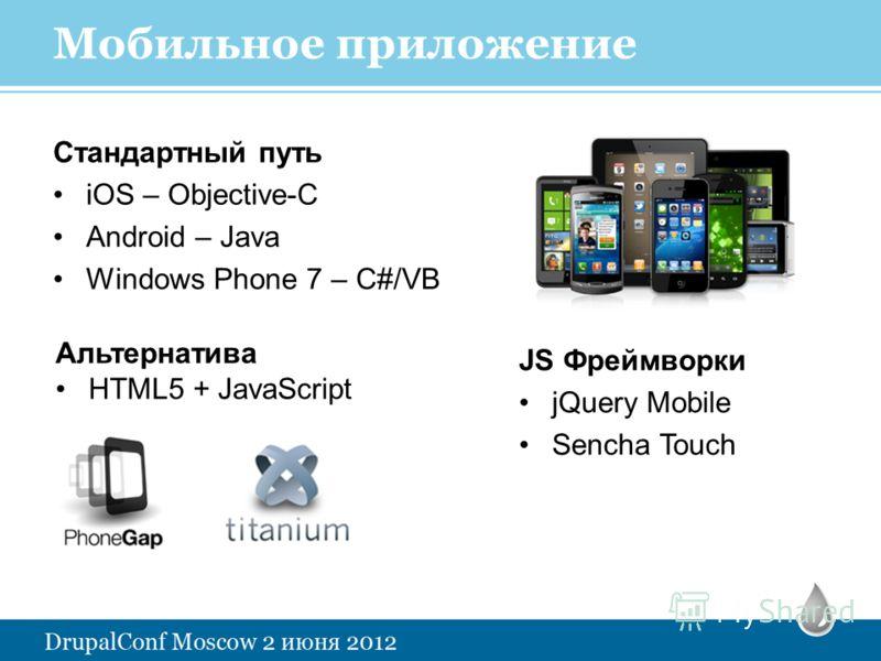 Мобильное приложение Стандартный путь iOS – Objective-C Android – Java Windows Phone 7 – C#/VB JS Фреймворки jQuery Mobile Sencha Touch Альтернатива HTML5 + JavaScript