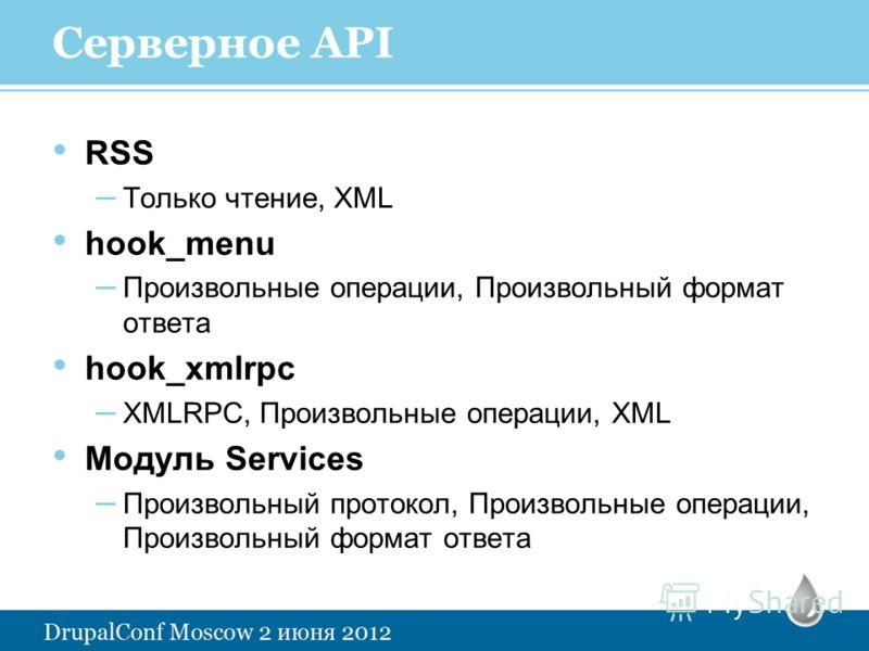 Серверное API RSS – Только чтение, XML hook_menu – Произвольные операции, Произвольный формат ответа hook_xmlrpc – XMLRPC, Произвольные операции, XML Модуль Services – Произвольный протокол, Произвольные операции, Произвольный формат ответа