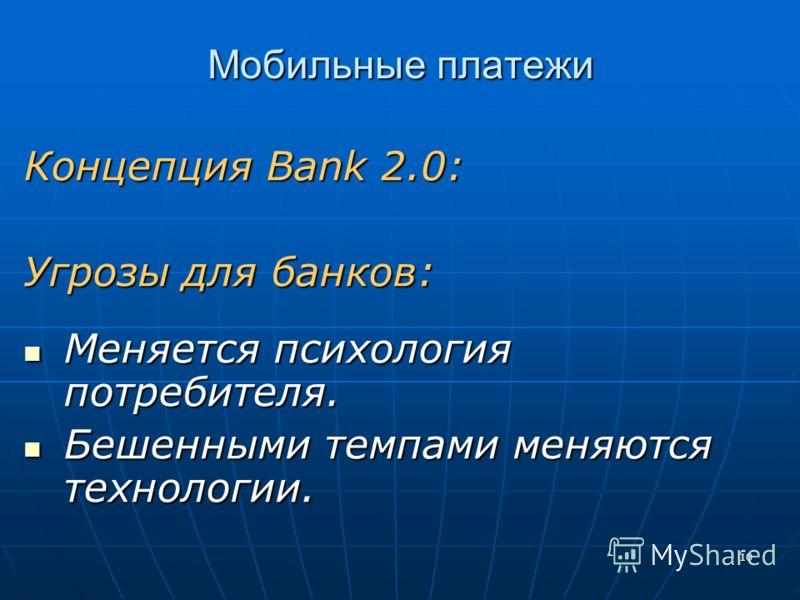10 Мобильные платежи Концепция Bank 2.0: Угрозы для банков: Меняется психология потребителя. Меняется психология потребителя. Бешенными темпами меняются технологии. Бешенными темпами меняются технологии.