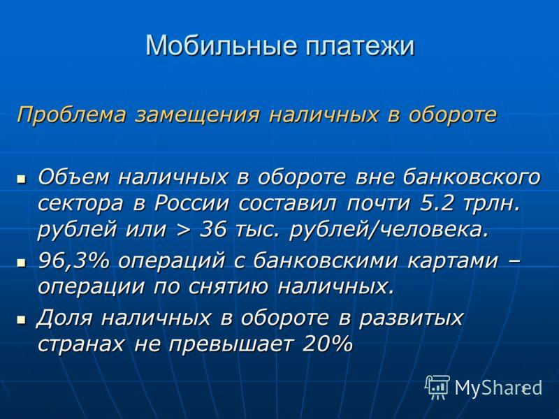 3 Мобильные платежи Проблема замещения наличных в обороте Объем наличных в обороте вне банковского сектора в России составил почти 5.2 трлн. рублей или > 36 тыс. рублей/человека. Объем наличных в обороте вне банковского сектора в России составил почт