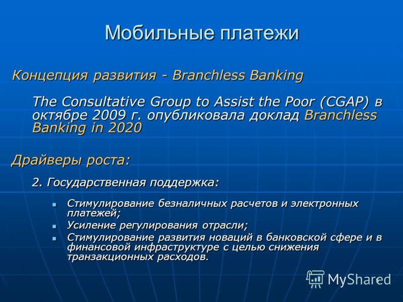 5 Мобильные платежи Концепция развития - Branchless Banking The Consultative Group to Assist the Poor (CGAP) в октябре 2009 г. опубликовала доклад Branchless Banking in 2020 Драйверы роста: 2. Государственная поддержка: Стимулирование безналичных рас