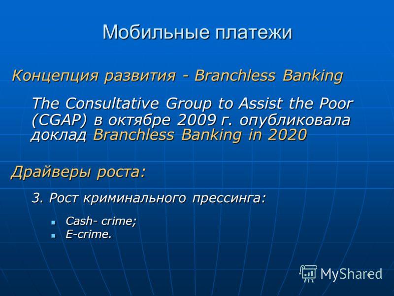 6 Мобильные платежи Концепция развития - Branchless Banking The Consultative Group to Assist the Poor (CGAP) в октябре 2009 г. опубликовала доклад Branchless Banking in 2020 Драйверы роста: 3. Рост криминального прессинга: Cash- crime; Cash- crime; E