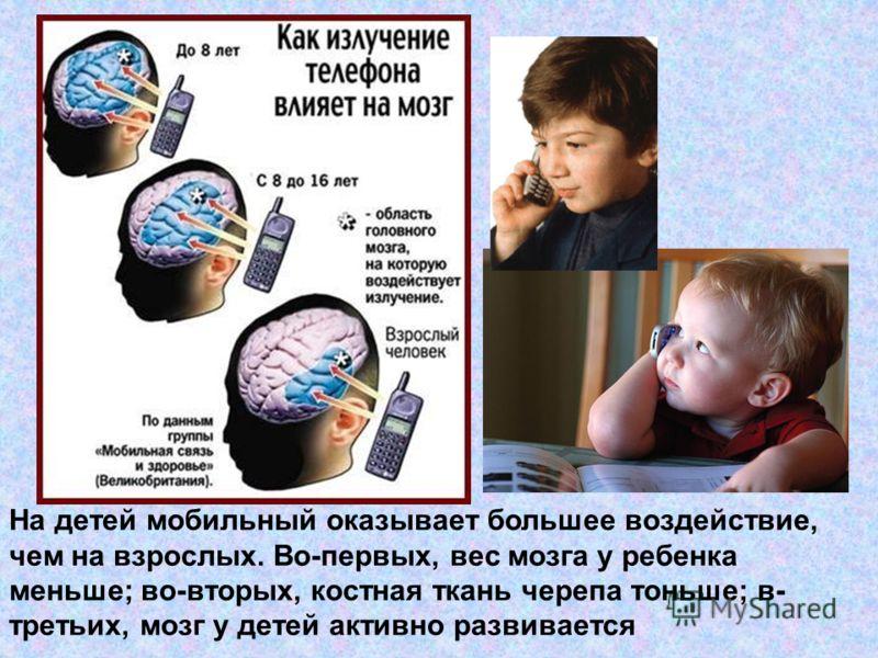 На детей мобильный оказывает большее воздействие, чем на взрослых. Во-первых, вес мозга у ребенка меньше; во-вторых, костная ткань черепа тоньше; в- третьих, мозг у детей активно развивается