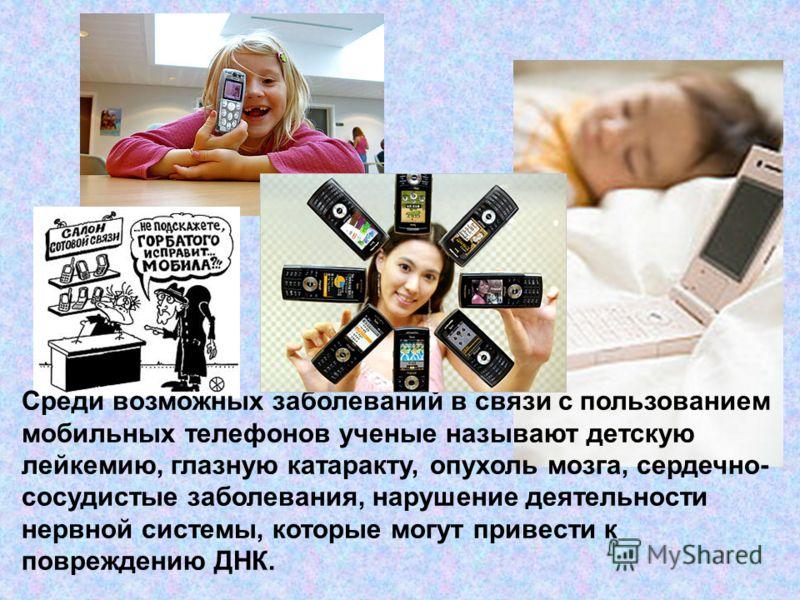 Среди возможных заболеваний в связи с пользованием мобильных телефонов ученые называют детскую лейкемию, глазную катаракту, опухоль мозга, сердечно- сосудистые заболевания, нарушение деятельности нервной системы, которые могут привести к повреждению
