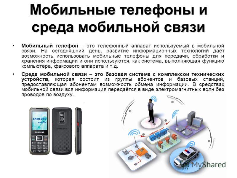 Мобильный телефон – это телефонный аппарат используемый в мобильной связи. На сегодняшний день, развитие информационных технологий даёт возможность использовать мобильные телефоны для передачи, обработки и хранения информации и они используются, как