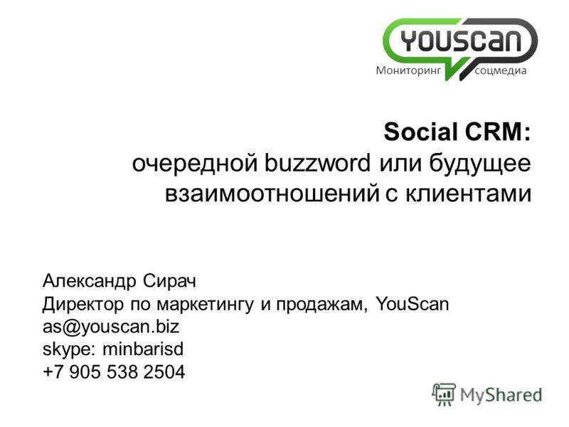 Александр Сирач Директор по маркетингу и продажам, YouScan as@youscan.biz skype: minbarisd +7 905 538 2504 Social CRM: очередной buzzword или будущее взаимоотношений с клиентами Мониторинг соцмедиа