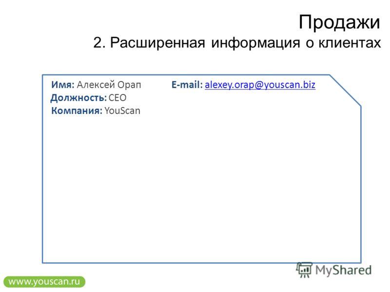 Продажи 2. Расширенная информация о клиентах Имя: Алексей Орап Должность: CEO Компания: YouScan E-mail: alexey.orap@youscan.bizalexey.orap@youscan.biz