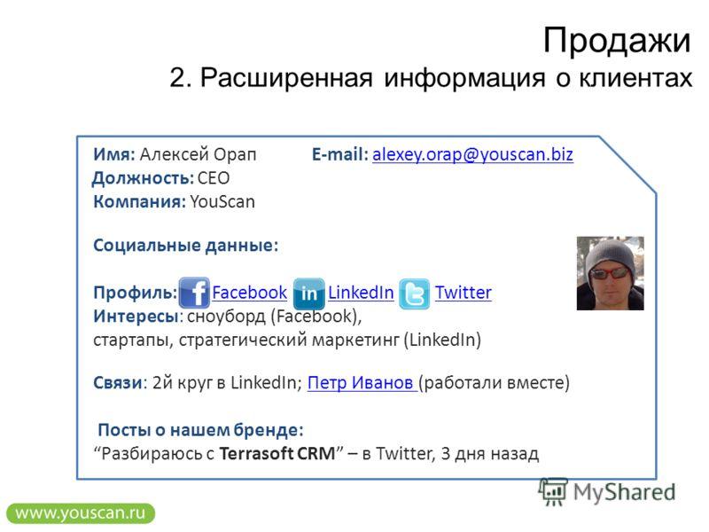 Продажи 2. Расширенная информация о клиентах Имя: Алексей Орап Должность: CEO Компания: YouScan Cоциальные данные: Профиль: Facebook LinkedIn Twitter Интересы: сноуборд (Facebook), стартапы, стратегический маркетинг (LinkedIn) Связи: 2й круг в Linked