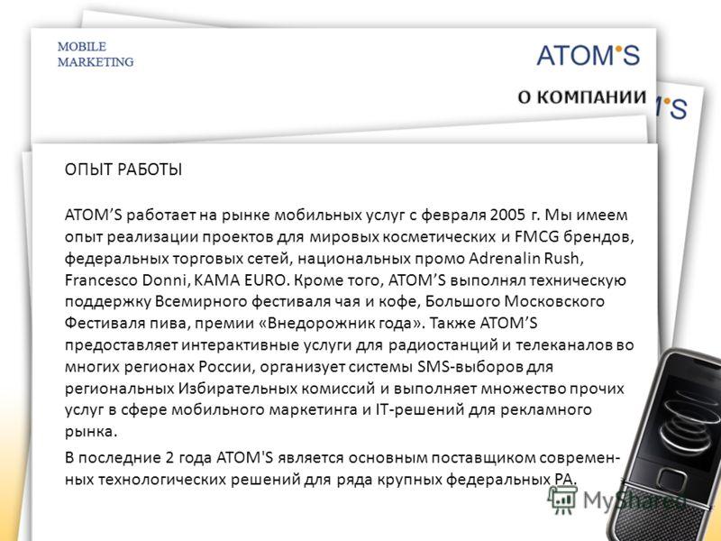 ОПЫТ РАБОТЫ ATOMS работает на рынке мобильных услуг с февраля 2005 г. Мы имеем опыт реализации проектов для мировых косметических и FMCG брендов, федеральных торговых сетей, национальных промо Adrenalin Rush, Francesco Donni, KAMA EURO. Кроме того, A