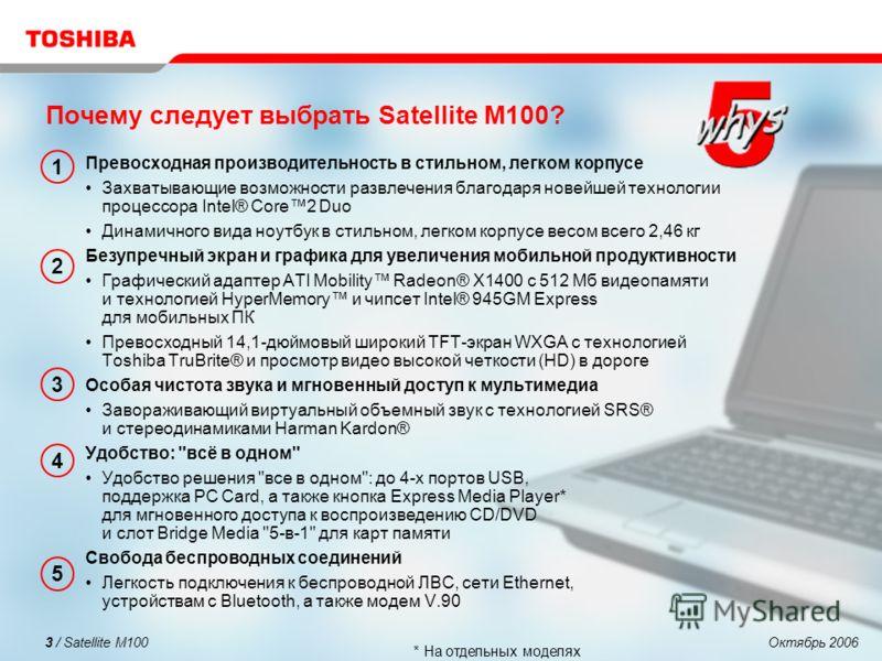 Октябрь 20063 / Satellite M100 Почему следует выбрать Satellite M100? Превосходная производительность в стильном, легком корпусе Захватывающие возможности развлечения благодаря новейшей технологии процессора Intel® Core2 Duo Динамичного вида ноутбук