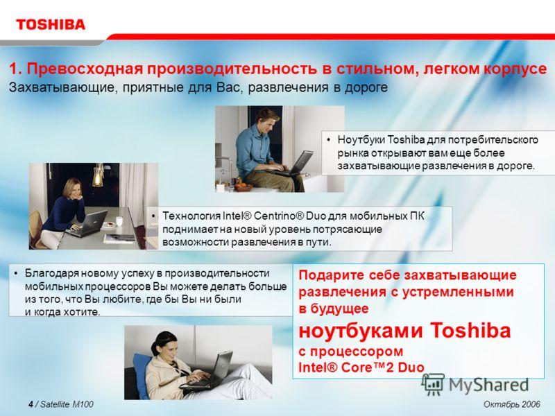 Октябрь 20064 / Satellite M100 Ноутбуки Toshiba для потребительского рынка открывают вам еще более захватывающие развлечения в дороге. Технология Intel® Centrino® Duo для мобильных ПК поднимает на новый уровень потрясающие возможности развлечения в п