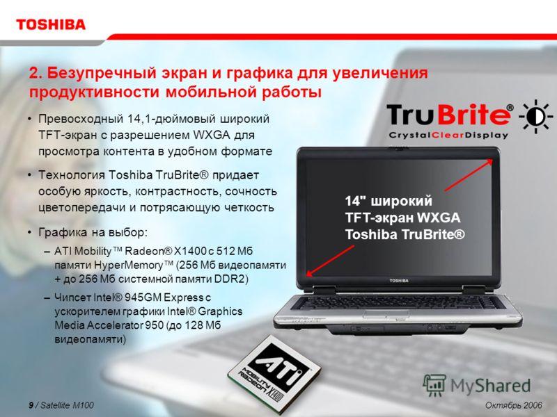 Октябрь 20069 / Satellite M100 2. Безупречный экран и графика для увеличения продуктивности мобильной работы Превосходный 14,1-дюймовый широкий TFT-экран с разрешением WXGA для просмотра контента в удобном формате Технология Toshiba TruBrite® придает