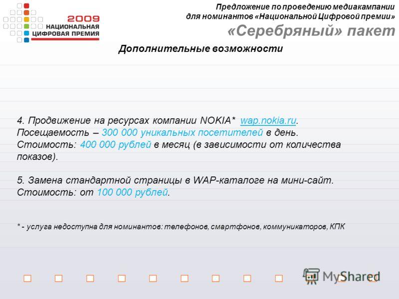 Дополнительные возможности 4. Продвижение на ресурсах компании NOKIA* wap.nokia.ru. Посещаемость – 300 000 уникальных посетителей в день. Стоимость: 400 000 рублей в месяц (в зависимости от количества показов). 5. Замена стандартной страницы в WAP-ка