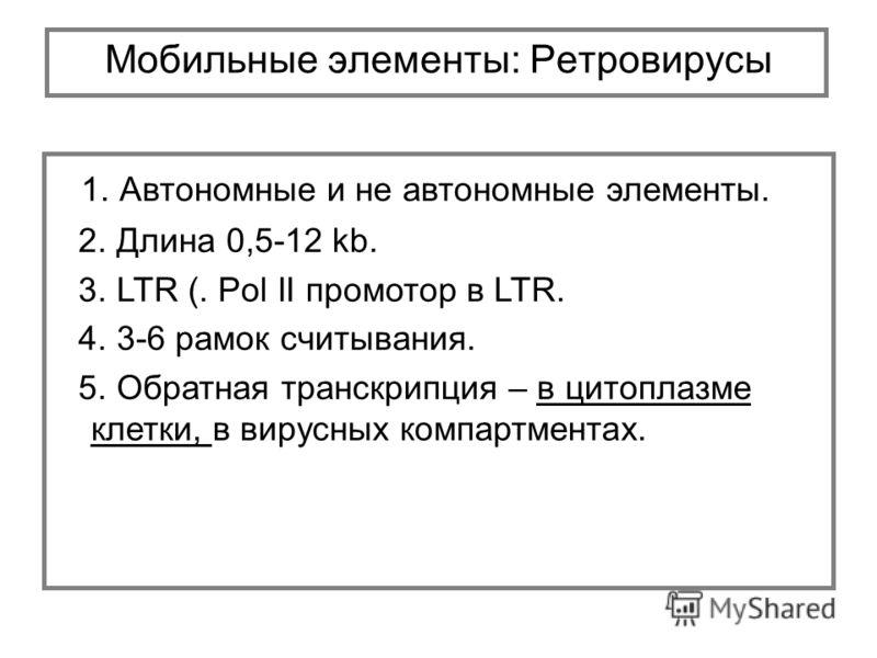1. Автономные и не автономные элементы. 2. Длина 0,5-12 kb. 3. LTR (. Pol II промотор в LTR. 4. 3-6 рамок считывания. 5. Обратная транскрипция – в цитоплазме клетки, в вирусных компартментах. Мобильные элементы: Ретровирусы