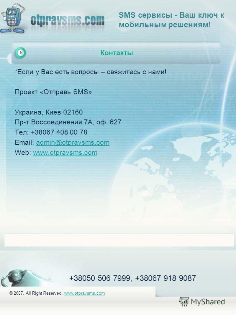 +38050 506 7999, +38067 918 9087 © 2007. All Right Reserved. www.otpravsms.comwww.otpravsms.com Контакты *Если у Вас есть вопросы – свяжитесь с нами! Проект «Отправь SMS» Украина, Киев 02160 Пр-т Воссоединения 7А, оф. 627 Тел: +38067 408 00 78 Email: