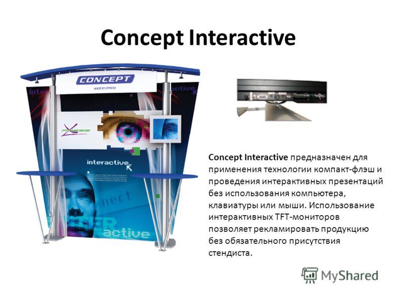 Concept Interactive Сoncept Interactive предназначен для применения технологии компакт-флэш и проведения интерактивных презентаций без использования компьютера, клавиатуры или мыши. Использование интерактивных TFT-мониторов позволяет рекламировать пр