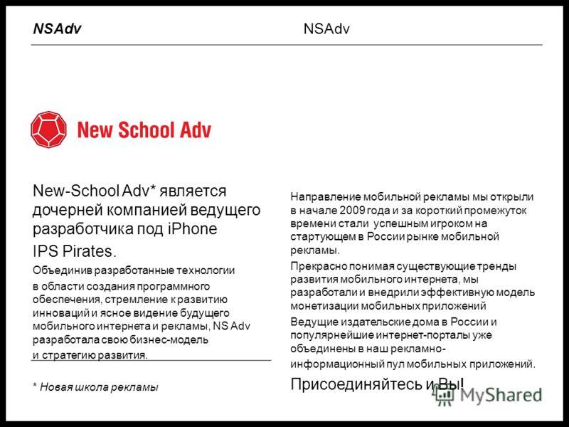 New-School Adv* является дочерней компанией ведущего разработчика под iPhone IPS Pirates. Объединив разработанные технологии в области создания программного обеспечения, стремление к развитию инноваций и ясное видение будущего мобильного интернета и